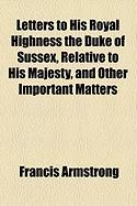 Letters to His Royal Highness the Duke of Sussex, Relative to His Majesty, and Other Important Matters - Armstrong, Francis