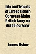 Life and Travels of James Fisher; Sergeant-Major British Army. an Autobiography - Fisher, James