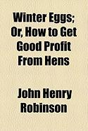 Winter Eggs; Or, How to Get Good Profit from Hens - Robinson, John Henry