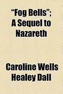 Fog Bells; A Sequel to Nazareth - Dall, Caroline Wells Healey