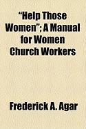 Help Those Women; A Manual for Women Church Workers - Agar, Frederick A.