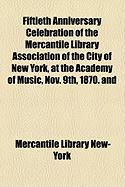 Fiftieth Anniversary Celebration of the Mercantile Library Association of the City of New York, at the Academy of Music, Nov. 9th, 1870. and - New-York, Mercantile Library