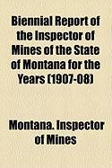 Biennial Report of the Inspector of Mines of the State of Montana for the Years (1907-08) - Mines, Montana Inspector of