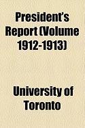 President's Report (Volume 1912-1913) - Toronto, University Of