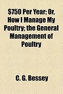 $750 Per Year; Or, How I Manage My Poultry; The General Management of Poultry - Bessey, C. G.