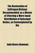The Restoration of Suffragan Bishops Recommended, as a Means of Effecting a More Equal Distribution of Episcopal Duties, as Contemplated by His - Newman, John Henry