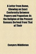 A Letter from Rome, Shewing an Exact Conformity Between Popery and Paganism; Or, the Religion of the Present Romans Derived from That of Their - Middleton, Conyers