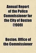 Annual Report of the Police Commissioner for the City of Boston (1909) - Commissioner, Boston Office of the