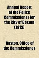 Annual Report of the Police Commissioner for the City of Boston (1913) - Commissioner, Boston Office of the