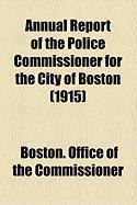 Annual Report of the Police Commissioner for the City of Boston (1915) - Commissioner, Boston Office of the