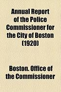 Annual Report of the Police Commissioner for the City of Boston (1920) - Commissioner, Boston Office of the