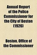 Annual Report of the Police Commissioner for the City of Boston (1926) - Commissioner, Boston Office of the