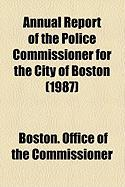 Annual Report of the Police Commissioner for the City of Boston (1987) - Commissioner, Boston Office of the