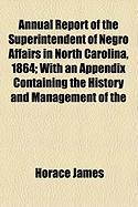 Annual Report of the Superintendent of Negro Affairs in North Carolina, 1864; With an Appendix Containing the History and Management of the - James, Horace
