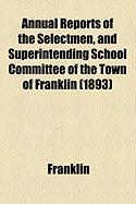 Annual Reports of the Selectmen, and Superintending School Committee of the Town of Franklin (1893) - Franklin, Jon