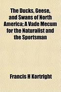 The Ducks, Geese, and Swans of North America; A Vade Mecum for the Naturalist and the Sportsman - Kortright, Francis H.