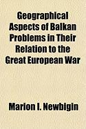 Geographical Aspects of Balkan Problems in Their Relation to the Great European War - Newbigin, Marion Isabel