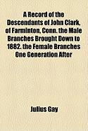 A Record of the Descendants of John Clark, of Farminton, Conn. the Male Branches Brought Down to 1882. the Female Branches One Generation After - Gay, Julius