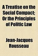A Treatise on the Social Compact; Or the Principles of Politic Law - Rousseau, Jean Jacques