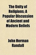 The Unity of Religions; A Popular Discussion of Ancient and Modern Beliefs - Randall, John Herman, JR.