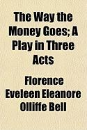 The Way the Money Goes; A Play in Three Acts - Bell, Florence Eveleen Eleanore Olliffe