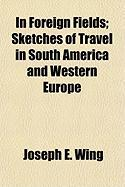 In Foreign Fields; Sketches of Travel in South America and Western Europe - Wing, Joseph Elwyn