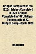 Bridges Completed in the 1820s: Bridges Completed in 1820, Bridges Completed in 1821, Bridges Completed in 1822, Bridges Completed in 1823