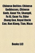 Chinese Deities: Chinese Goddesses, Chinese Gods, Guan Yin, Shangdi, Fu XI, Guan Yu, Elder Zhang Guo, Royal Uncle Cao, Han Xiang, Tian,