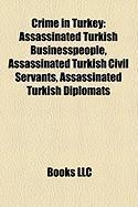 Crime in Turkey: Assassinated Turkish Businesspeople, Assassinated Turkish Civil Servants, Assassinated Turkish Diplomats