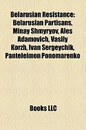 Belarusian Resistance: Belarusian Partisans, Minay Shmyryov, Ales Adamovich, Vasily Korzh, Ivan Sergeychik, Panteleimon Ponomarenko