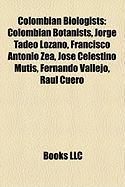 Colombian Biologists: Colombian Botanists, Jorge Tadeo Lozano, Francisco Antonio Zea, Jos Celestino Mutis, Fernando Vallejo, Raul Cuero