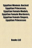 Egyptian Women: Ancient Egyptian Princesses, Egyptian Female Models, Egyptian Female Murderers, Egyptian Female Singers, Egyptian Prin