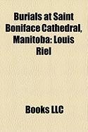 Burials at Saint Boniface Cathedral, Manitoba: Louis Riel, Pierre Gaultier de Varennes, Sieur de La Vrendrye, Ambroise-Dydime Lpine
