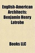 English-American Architects: Benjamin Henry Latrobe, William Thornton, Calvert Vaux, Richard Upjohn, Robert W. Gibson, Frederick Charles Merry