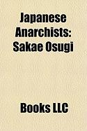 Japanese Anarchists: Sh Sui K Toku, Sakae Osugi, Raicho Hiratsuka, Uchiyama Gud, Fumiko Kaneko, Noe Ito, Kikuoka Kuri, Kanson Arahata