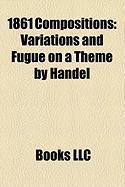 1861 Compositions: Variations and Fugue on a Theme by Handel, Piano Concerto No. 2, Piano Quartet No. 1