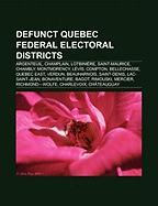 Defunct Quebec Federal Electoral Districts: Argenteuil, Champlain, Lotbiniere, Saint-Maurice, Chambly, Montmorency, Levis, Compton, Bellechasse