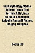 Inuit Mythology: Sedna, Adlivun, I'nogo Tied, Nerrivik, Adlet, Inua, Ka-Ha-Si, Apanuugak, Agloolik, Aumanil, Atshen, Ishigaq, Tulugaak