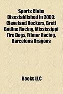Sports Clubs Disestablished in 2003: Cleveland Rockers, Brett Bodine Racing, Mississippi Fire Dogs, Filmar Racing, Barcelona Dragons