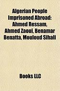 Algerian People Imprisoned Abroad: Ahmed Ressam, Ahmed Zaoui, Benamar Benatta, Mouloud Sihali