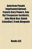 American People Imprisoned Abroad: Francis Gary Powers, Suu Kyi Trespasser Incidents, John Mark Karr, Haleh Esfandiari, Frank Abagnale