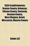 1836 Establishments: Benton County, Arkansas, Clinton County, Kentucky, Braxton County, West Virginia, Beloit, Wisconsin, Monroe County