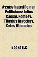 Assassinated Roman Politicians: Julius Caesar, Pompey, Tiberius Gracchus, Gaius Memmius