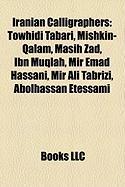 Iranian Calligraphers: Towhidi Tabari, Mishkin-Qalam, Masih Zad, Ibn Muqlah, Mir Emad Hassani, Mir Ali Tabrizi, Abolhassan Etessami