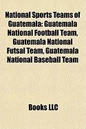 National Sports Teams of Guatemala: Guatemala National Football Team, Guatemala National Futsal Team, Guatemala National Baseball Team