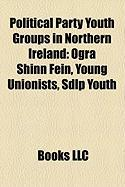 Political Party Youth Groups in Northern Ireland: Ogra Shinn Fein, Young Unionists, Sdlp Youth
