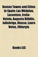 Roman Towns and Cities in Spain: Las Medulas, Lucentum, Iruna-Veleia, Augusta Bilbilis, Juliobriga, Oiasso, Lauro Vetus, Illiturgis