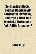Serbian Architects: Bogdan Bogdanovi?, Konstantin Jovanovi?, Dimitrije T. Leko, Olja Ivanjicki, Aleksandar ?Oki?, Ilija Arnautovi?