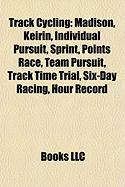 Track Cycling: Madison, Keirin, Individual Pursuit, Sprint, Points Race, Team Pursuit, Track Time Trial, Six-Day Racing, Hour Record