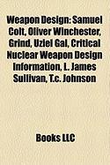 Weapon Design: Samuel Colt, Oliver Winchester, Grind, Uziel Gal, Critical Nuclear Weapon Design Information, L. James Sullivan, T.C.
